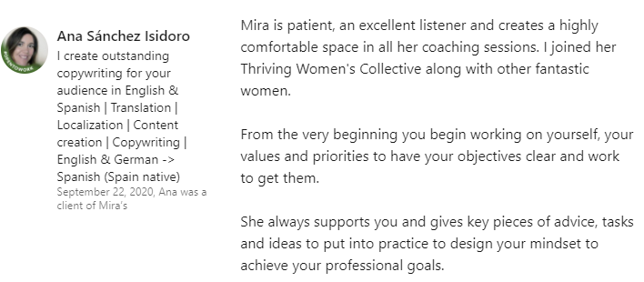 Ana Sanchez Isidoro - Mira is patient, an excellent listener and creates a highly comfortable space in all her coaching sessions. I joined her Thriving Women's Collective along with other fantastic women.  From the very beginning you begin working on yourself, your values and priorities to have your objectives clear and work to get them.  She always supports you and gives key pieces of advice, tasks and ideas to put into practice to design your mindset to achieve your professional goals.