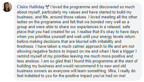 Claire Halliday I loved the programme and discovered so much about myself, particularly my values and have started to build my business, and life, around those values. I loved meeting all the other ladies on the programme and felt that we bonded very well as a group and were able to share our experiences in a relaxed, safe place that you had created for us. I realise that it's okay to have days when you prioritise yourself and wait until your energy levels return before making decisions that are blurred with irritability and tiredness. I have taken a much calmer approach to life and am not allowing negative factors to impact on me and when I feel a trigger I remind myself of my priorities leaving me much more positive and less anxious. I am so glad that I found this programme at the start of building my business and would recommend it to new and old business owners as everyone will learn something. Mira, I really do feel indebted to you for the positive impact you've had on me!