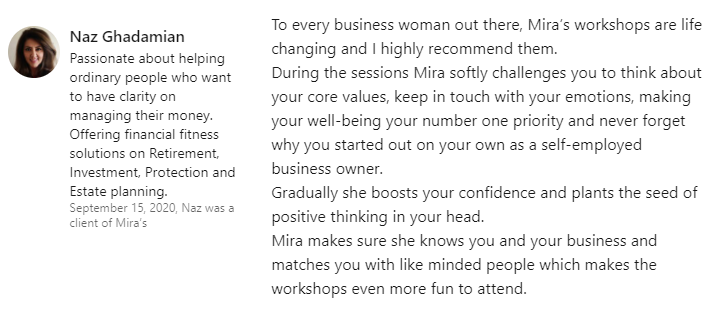 Naz Ghadamian - To every business woman out there, Mira's workshops are life changing and I highly recommend them. During the sessions Mira softly challenges you to think about your core values, keep in touch with your emotions, making your well-being your number one priority and never forget why you started out on your own as a self-employed business owner. Gradually she boosts your confidence and plants the seed of positive thinking in your head. Mira makes sure she knows you and your business and matches you with like minded people which makes the workshops even more fun to attend.