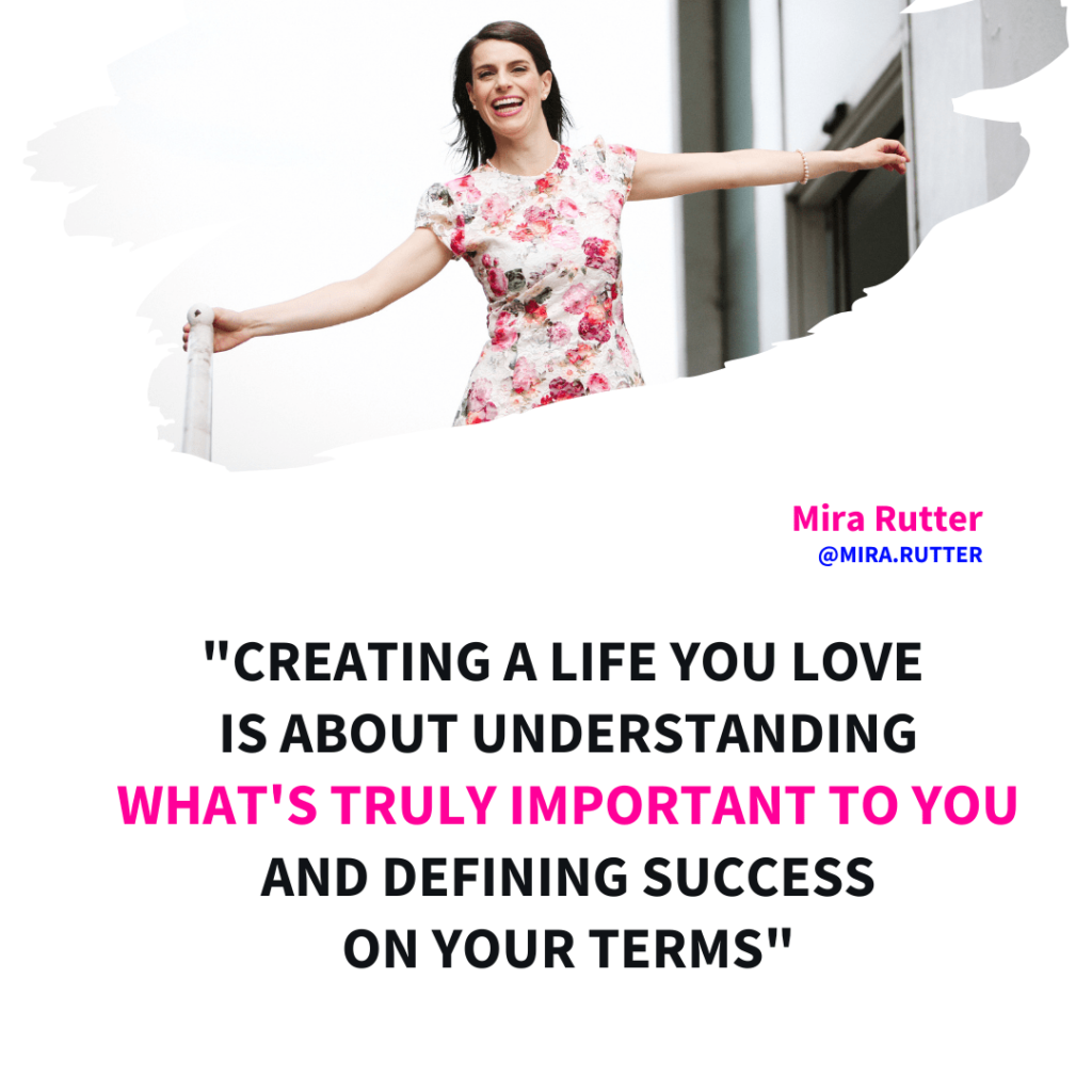 Creating a life you love is about understanding what's truly important to you and defining success on your terms. - Mira Rutter